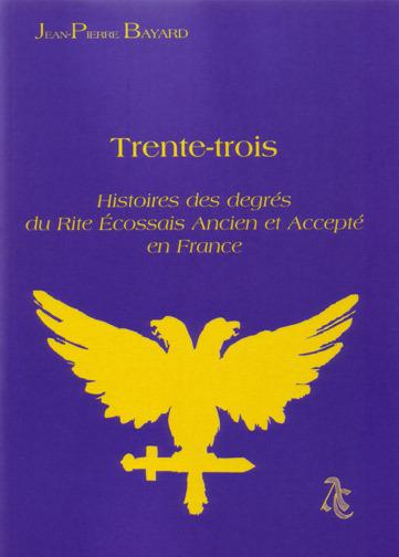 TRENTE-TROIS - HISTOIRES DES  DEGRES DU RITE ECOSSAIS ANCIEN ET ACCEPTE EN FRANCE