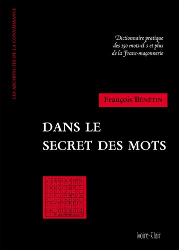 DANS LE SECRET DES MOTS - DICTIONNAIRE PRATIQUE DES 150 MOTS CLES ET PLUS DE LA FRANC-MACONNERIE