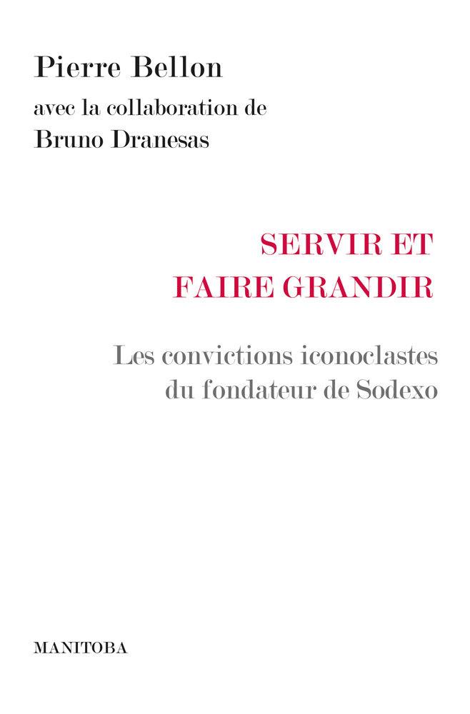 SERVIR POUR FAIRE GRANDIR - LES CONVICTIONS ICONOCLASTES DU FONDATEUR DE SODEXO