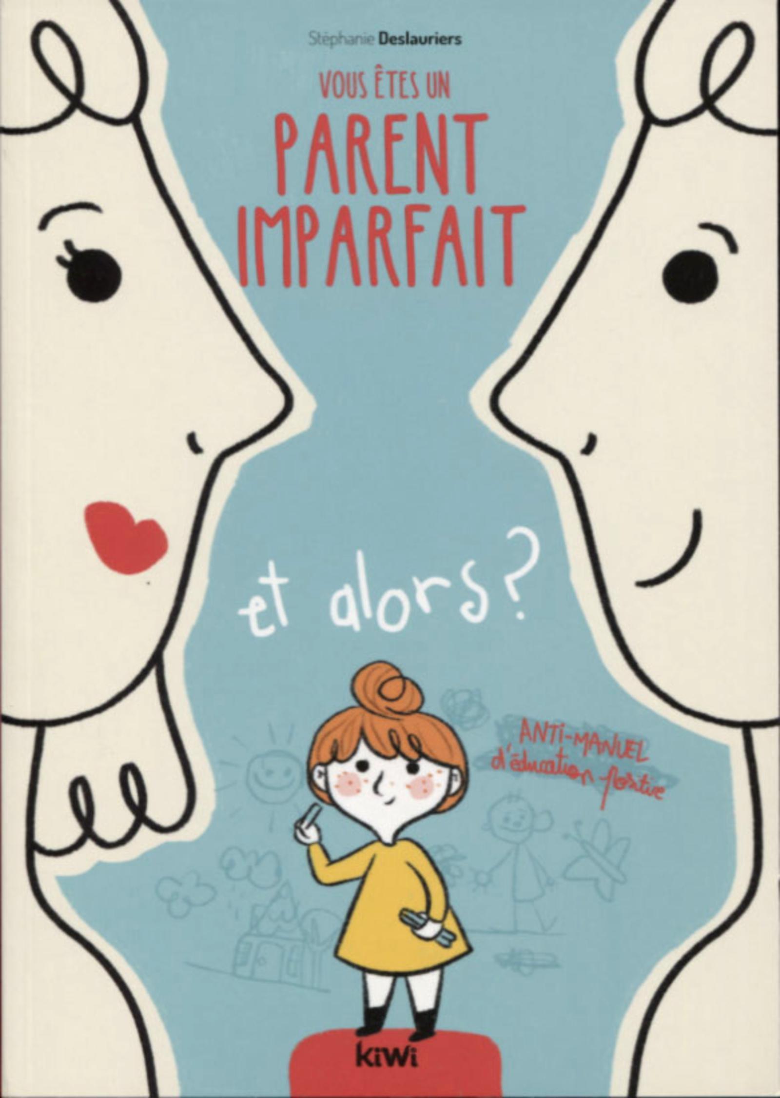 VOUS ETES UN PARENT IMPARFAIT ET ALORS ? - ANTI-MANUEL D'EDUCATION POSITIVE