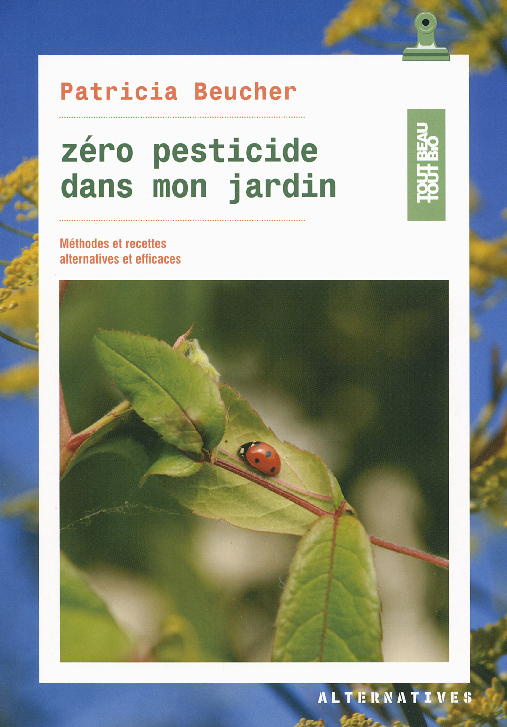 ZERO PESTICIDE DANS MON JARDIN - METHODES ET RECETTES ALTERNATIVES ET EFFICACES
