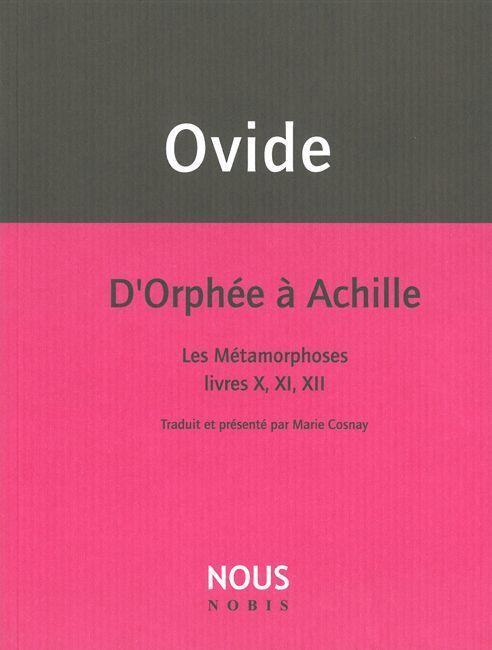 D'ORPHEE A ACHILLE - LES METAMORPHOSES LIVRES X,XI,XII