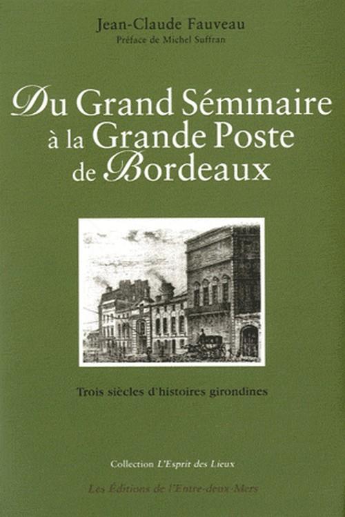 DU GRAND SEMINAIRE A LA GRANDE POSTE DE BORDEAUX - TROIS SIECLES D'HISTOIRES GIRONDINES