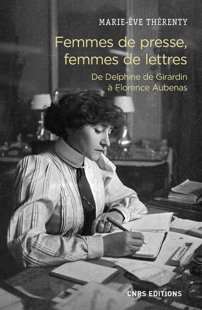 FEMMES DE PRESSE, FEMMES DE LETTRES - DE DELPHINE GIRARDIN A FLORENCE AUBENAS