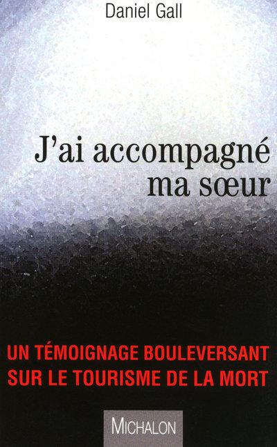 J'AI ACCOMPAGNE MA SOEUR - UN TEMOIGNAGE BOULEVERSANT SUR LE TOURISME DE LA MORT
