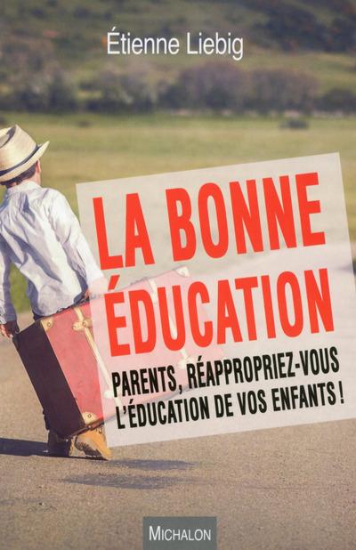LA BONNE EDUCATION. PARENTS, REAPPROPRIEZ-VOUS L'EDUCATION DE VOS ENFANTS !