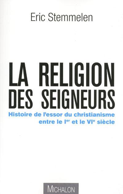 LA RELIGION DES SEIGNEURS - HISTOIRE DE L'ESSOR DUCHRISTIANISME ENTRE LE 1ER ET 6E SIECLE