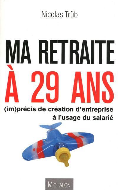 MA RETRAITE A 29 ANS ! (IM)PRECIS DE CREATION D'ENTREPRISE A L'USAGE DU SALARIE