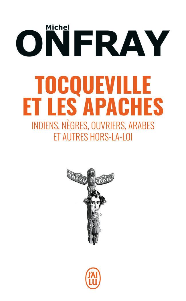 TOCQUEVILLE ET LES APACHES - INDIENS, NEGRES, OUVRIERS, ARABES ET AUTRES HORS-LA-LOI