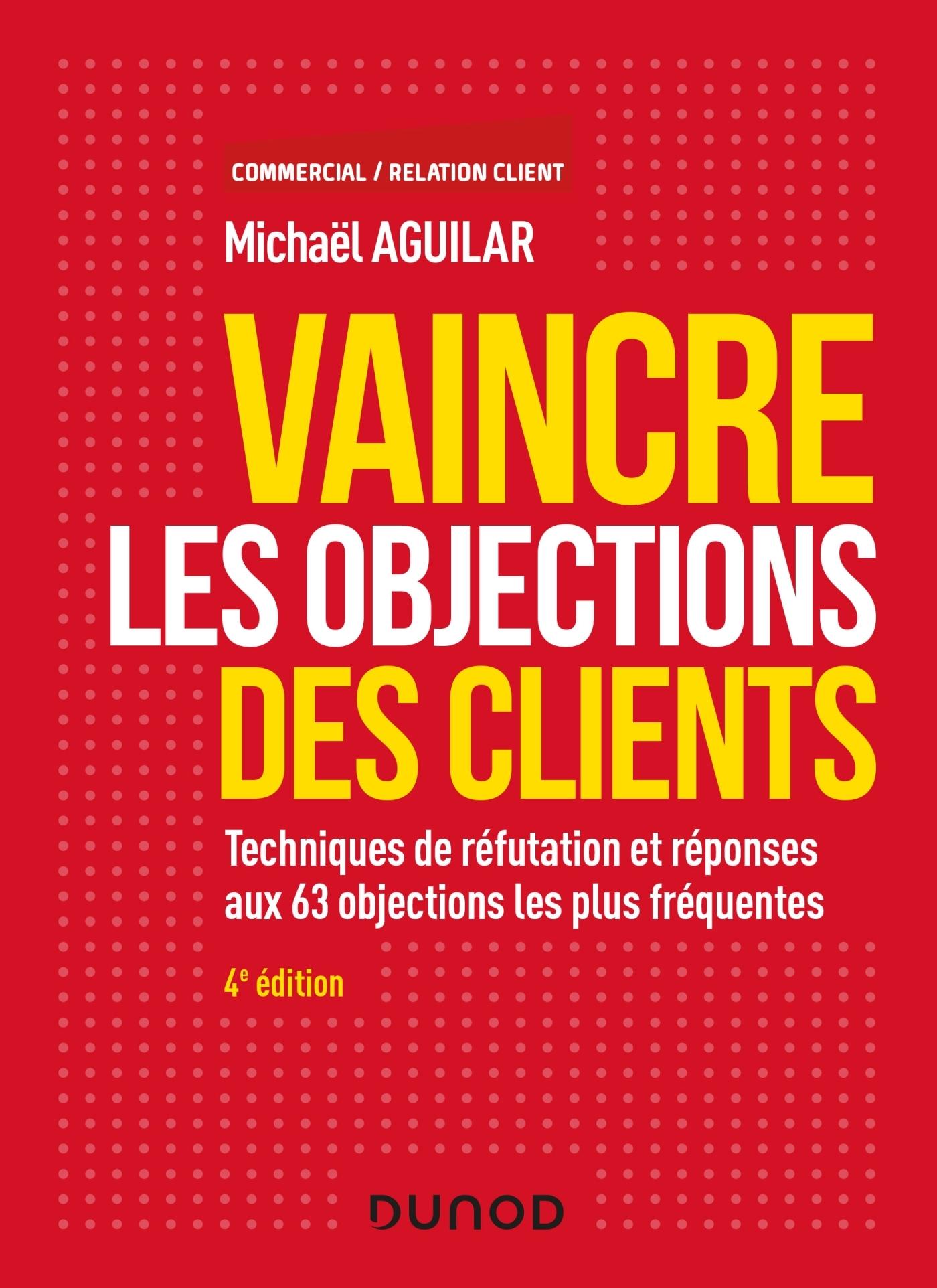 VAINCRE LES OBJECTIONS DES CLIENTS - 4E ED. -  TECHNIQUES DE REFUTATION ET REPONSES AUX 60 OBJECTION