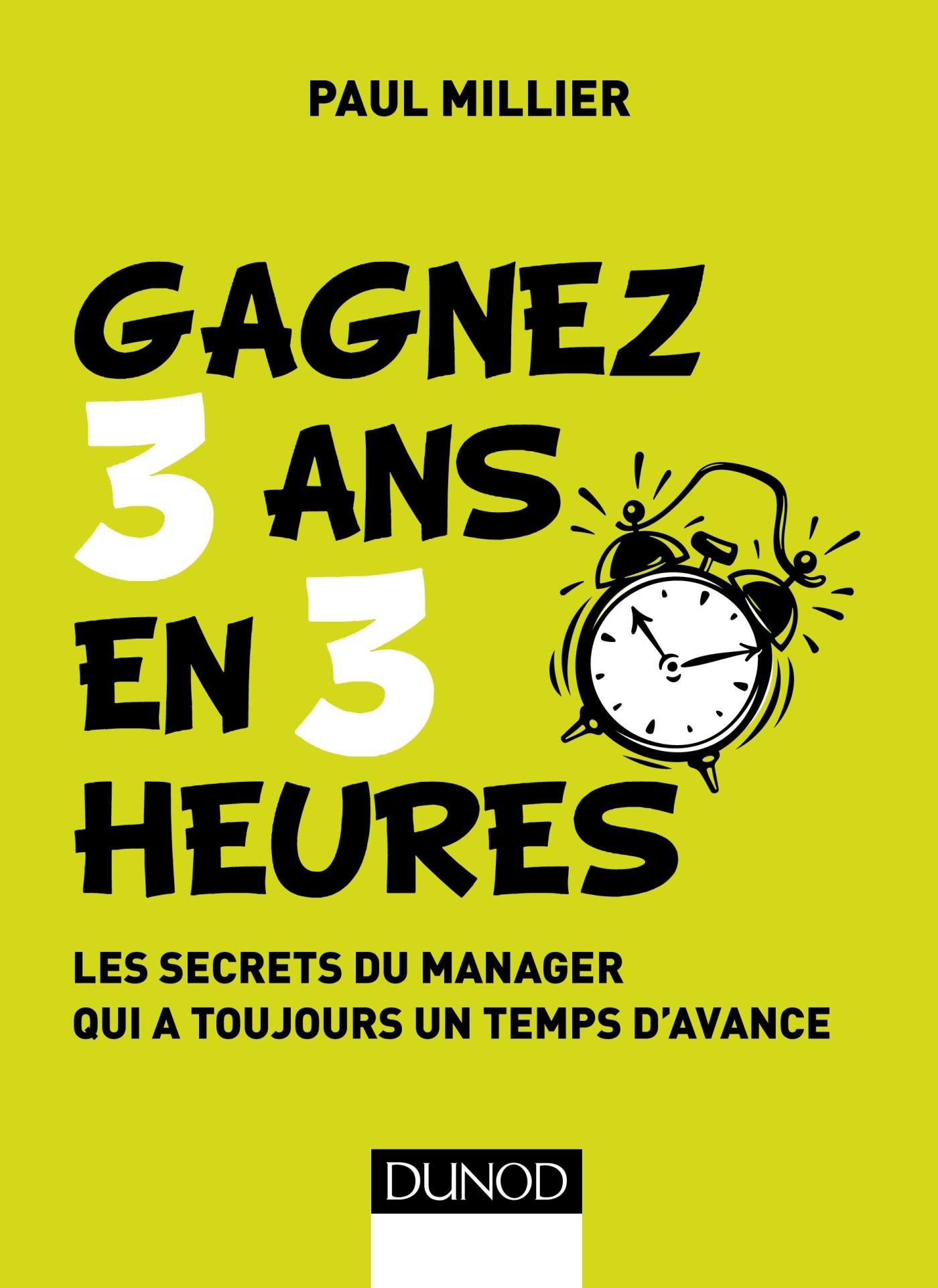MANAGEMENT - T1 - GAGNEZ 3 ANS EN 3 HEURES - LES SECRETS DU MANAGER QUI A TOUJOURS UN TEMPS D'AVANCE