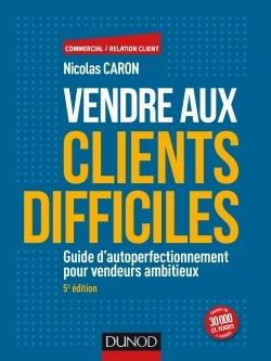 VENDRE AUX CLIENTS DIFFICILES - 5E ED - GUIDE D'AUTOPERFECTIONNEMENT POUR VENDEURS AMBITIEUX
