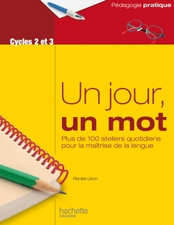 UN JOUR, UN MOT - ATELIERS QUOTIDIENS POUR LA MAITRISE DE LA LANGUE - CYCLES 2 ET 3