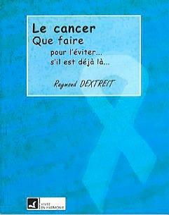 CANCER - QUE FAIRE : POUR L'EVITER. S'IL EST DEJA LA