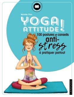 YOGA ATTITUDE ! - 100 POSTURES ET CONSEILS ANTI-STRESS A PRATIQUER PARTOUT