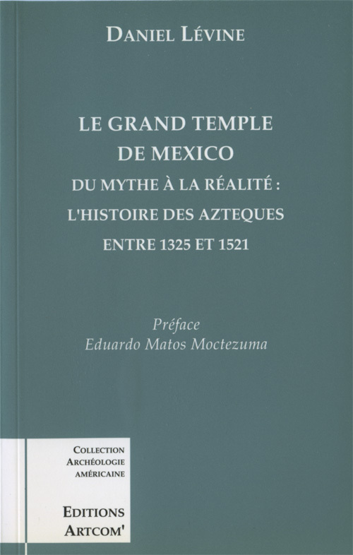 GRAND TEMPLE DE MEXICO (LE) - DU MYTHE A LA REALITE:L'HISTOIRE DES AZTEQUES ENTRE 1325 ET 1521
