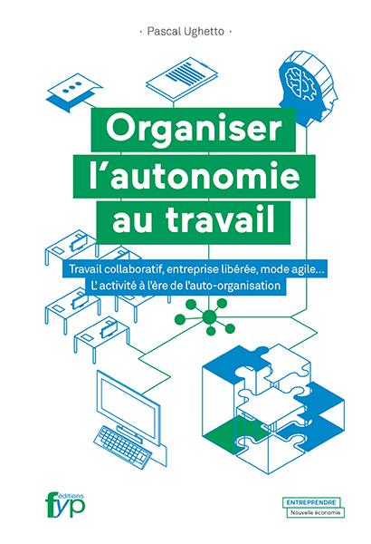 ORGANISER L'AUTONOMIE AU TRAVAIL - TRAVAIL COLLABORATIF, ENTREPRISE LIBEREE, MODE AGILE.
