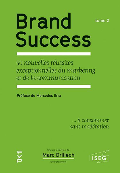 BRAND SUCCESS. TOME 2 - LES 50 NOUVELLES REUSSITES EXCEPTIONNELLES DU MARKETING ET DE LA COMMUNICATI