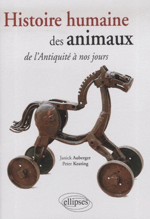 HISTOIRE HUMAINE DES  ANIMAUX. DE L'ANTIQUITE A NOS JOURS