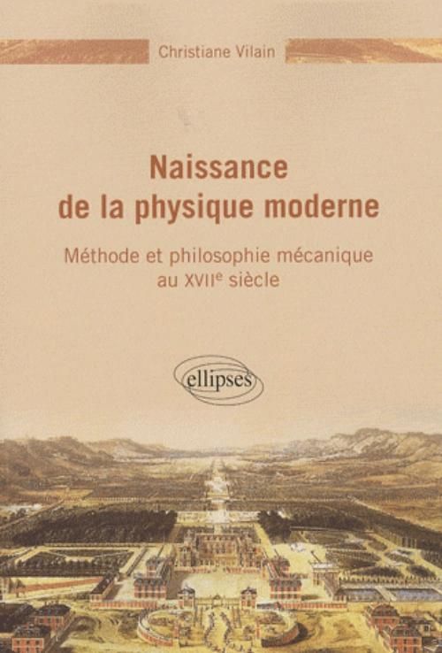 NAISSANCE DE LA PHYSIQUE MODERNE - METHODE ET PHILOSOPHIE MECANIQUE DU XVIIE SIECLE