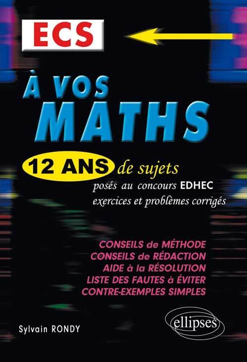 A VOS MATHS ! 12 ANS DE SUJETS CORRIGES POSES AU CONCOURS EDHEC DE 2001 A 2013 - ECS