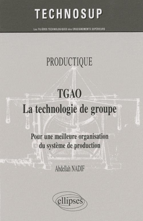 TGAO LA TECHNOLOGIE DE GROUPE. POUR UNE MEILLEURE ORGANISATION ET GESTION DE PRODUCTION. PRODUCTIQUE