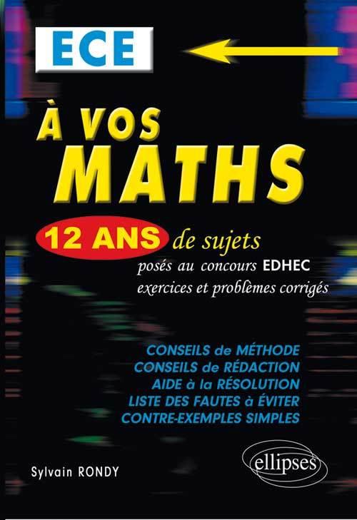 A VOS MATHS ! 12 ANS DE SUJETS CORRIGES POSES AU CONCOURS EDHEC DE 2001 A 2013 - ECE