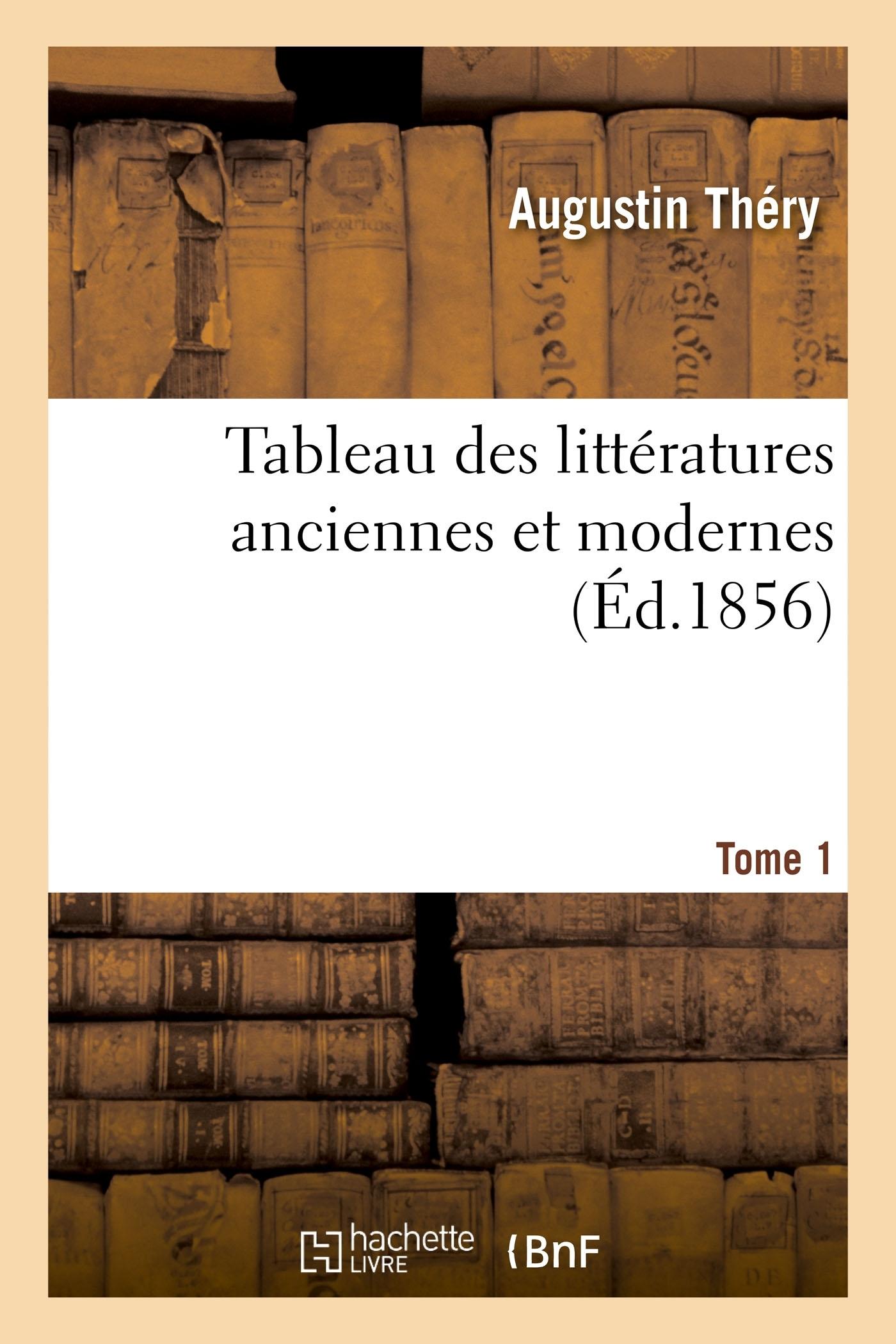 TABLEAU DES LITTERATURES ANCIENNES ET MODERNES. TOME 1 - OU HISTOIRE DES OPINIONS LITTERAIRES CHEZ L