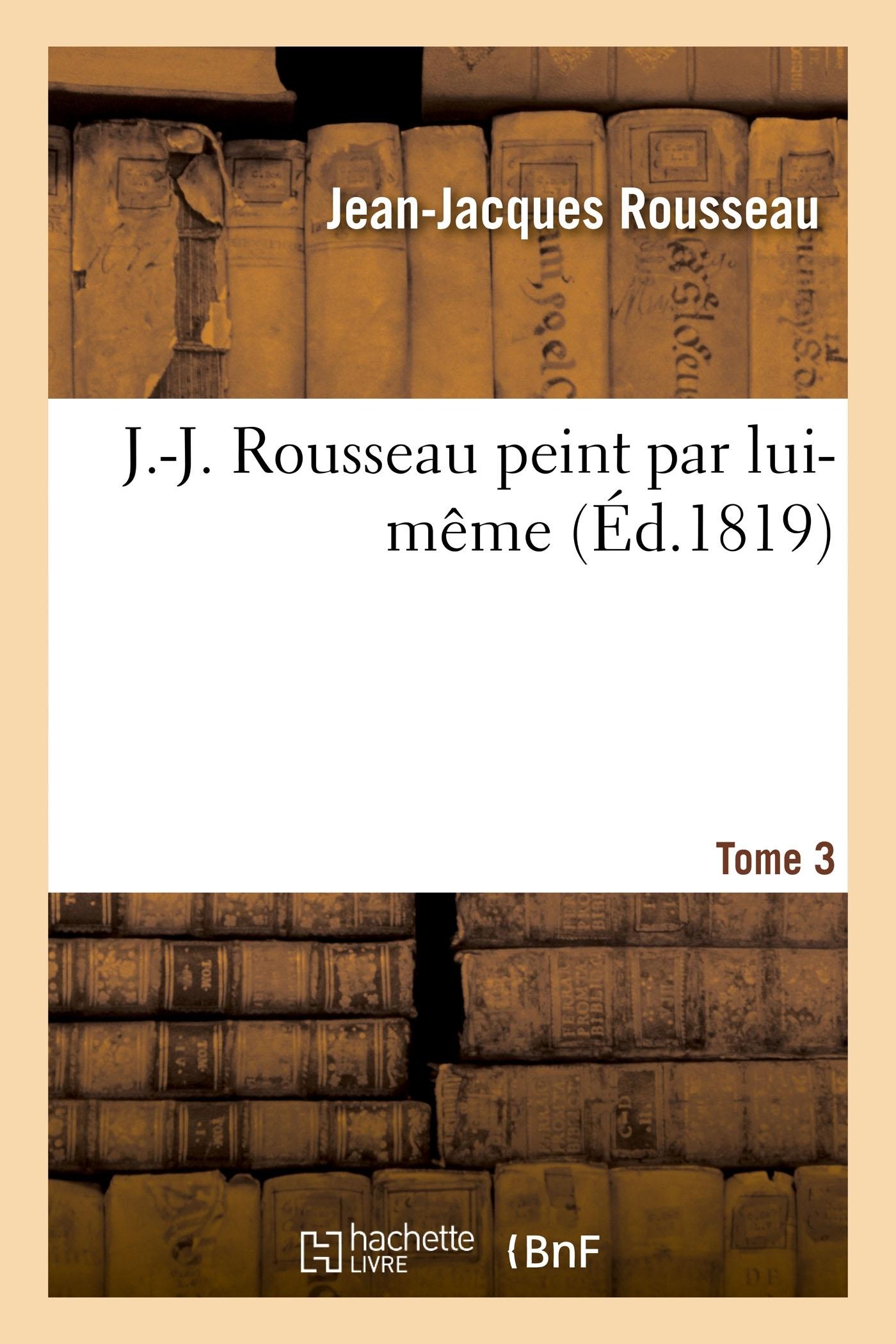 J.-J. ROUSSEAU PEINT PAR LUI-MEME. TOME 3