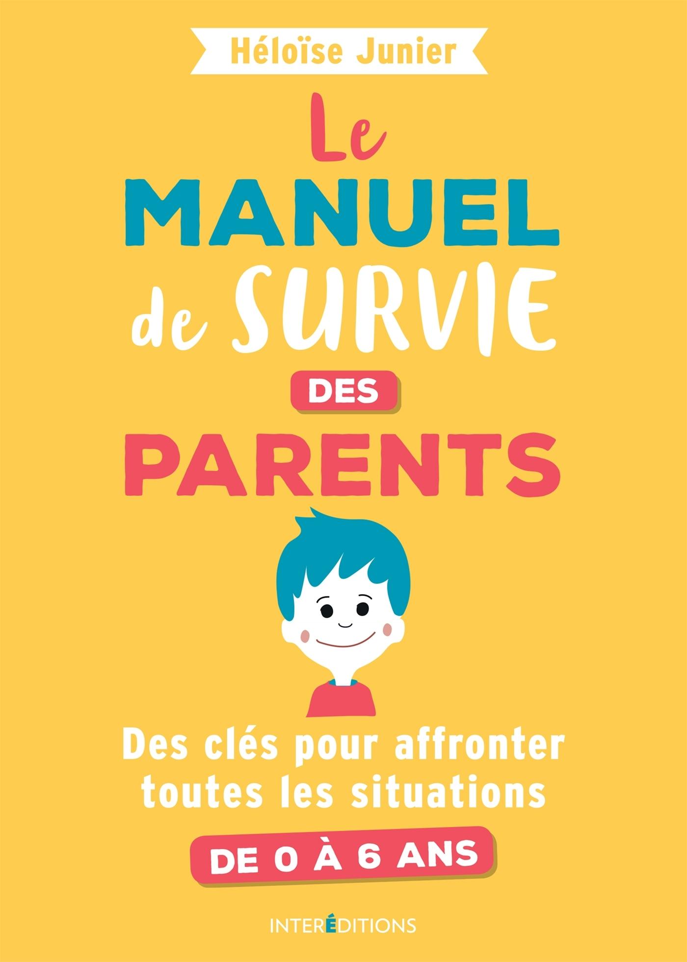 LE MANUEL DE SURVIE DES PARENTS - DES CLES POUR AFFRONTER TOUTES LES SITUATIONS DE 0 A 6 ANS