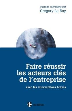 FAIRE REUSSIR LES ACTEURS CLES DE L'ENTREPRISE - 2E ED. - AVEC LES INTERVENTIONS BREVES