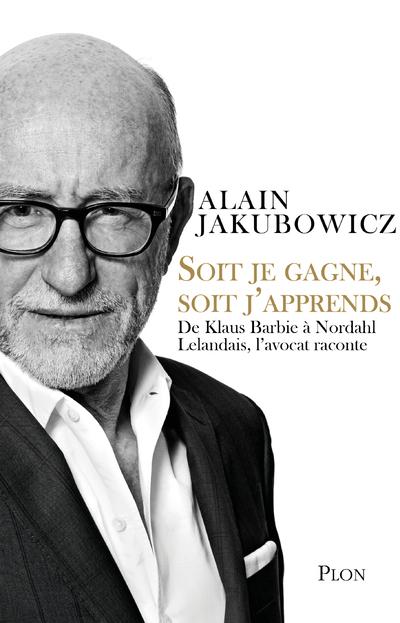 SOIT JE GAGNE, SOIT J'APPRENDS - DE KLAUS BARBIE A NORDAHL LELANDAIS, L'AVOCAT RACONTE