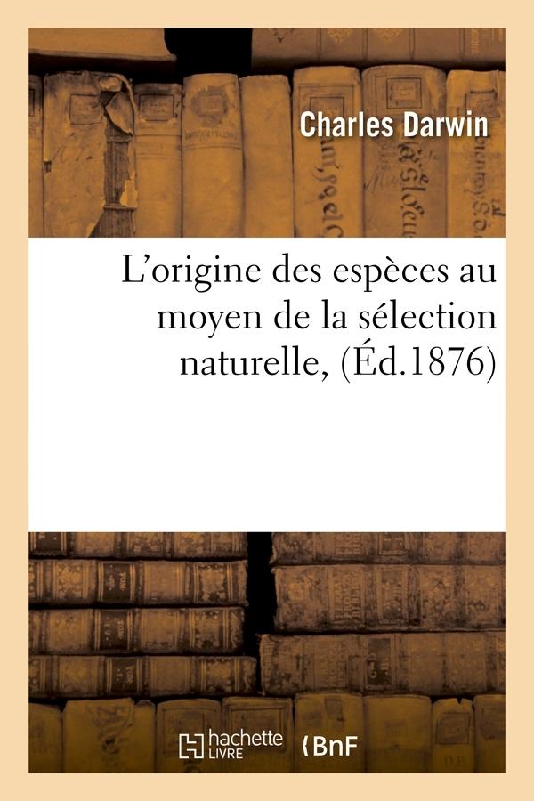 L'ORIGINE DES ESPECES AU MOYEN DE LA SELECTION NATURELLE, (ED.1876)