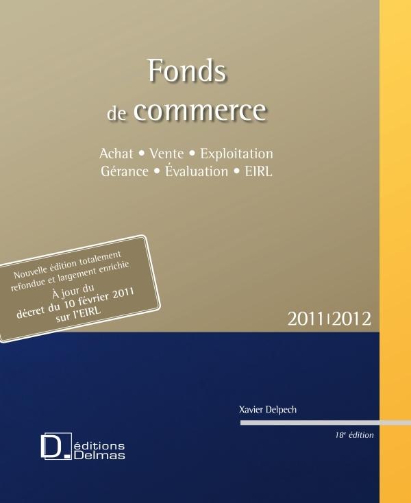 FONDS DE COMMERCE 2011/2012 - ACHAT . VENTE . EXPLOITATION . GERANCE . EIRL - 18E ED