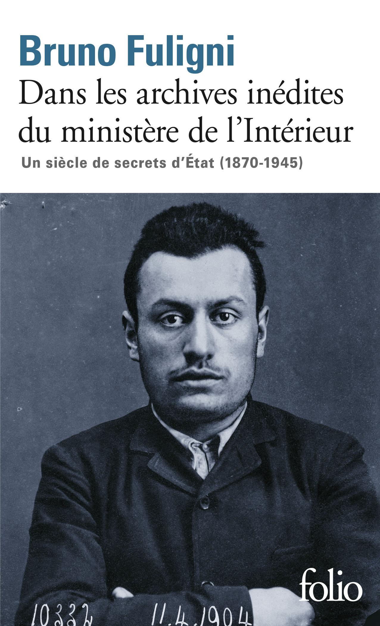 DANS LES ARCHIVES INEDITES DU MINISTERE DE L'INTERIEUR - UN SIECLE DE SECRETS D'ETAT (1870-1945)