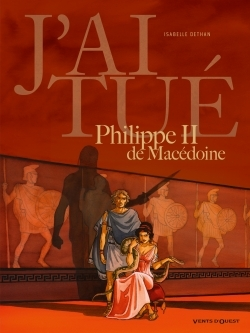 J'AI TUE - PHILIPPE II DE MACEDOINE - PERE D'ALEXANDRE LE GRAND