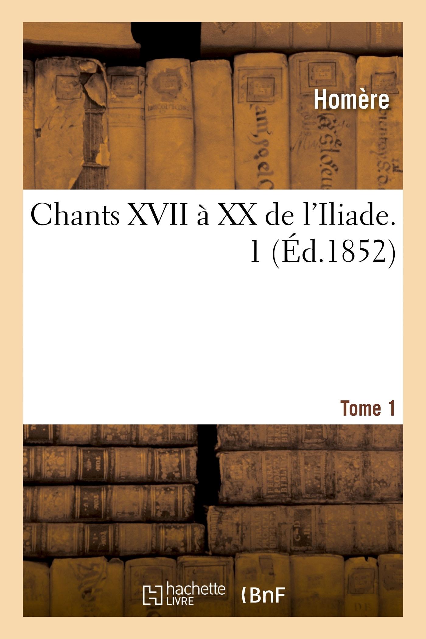 CHANTS XVII A XX DE L'ILIADE. TOME 1