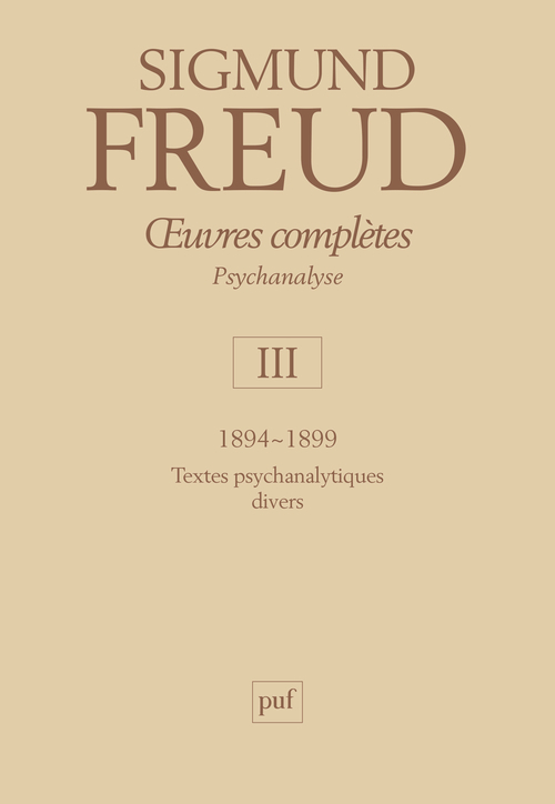 OEUVRES COMPLETES - PSYCHANALYSE - VOL. III : 1894-1899 - TEXTES PSYCHANALYTIQUES DIVERS