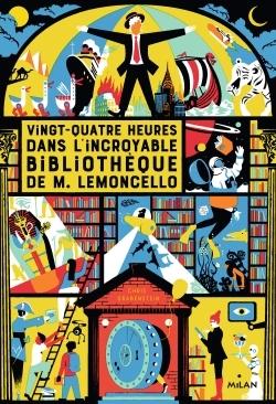 M. LEMONCELLO, TOME 01 - VINGT-QUATRE HEURES DANS L'INCROYABLE BIBLIOTHEQUE DE M. LEMONCELLO