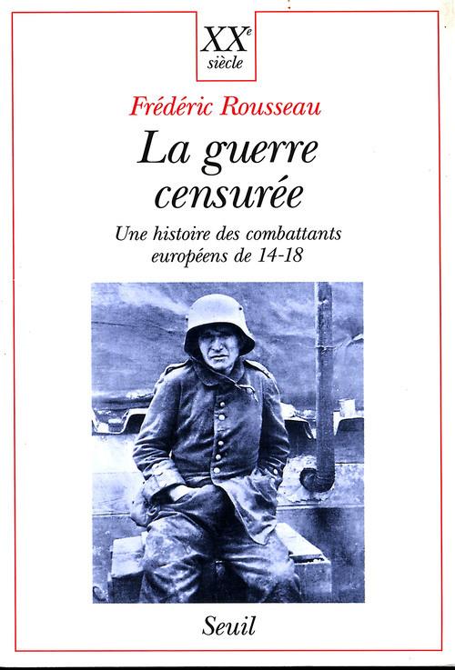 LA GUERRE CENSUREE. UNE HISTOIRE DES COMBATTANTS EUROPEENS DE 14-18