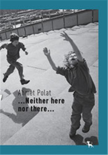 AHMET POLAT NEITHER HERE NOR THERE /ANGLAIS