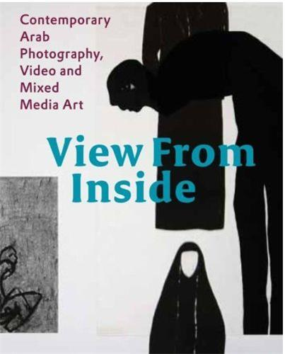 VIEW FROM INSIDE CONTEMPORARY ARAB PHOTOGRAPHY, VIDEO AND MIXED MEDIA ART /ANGLAIS