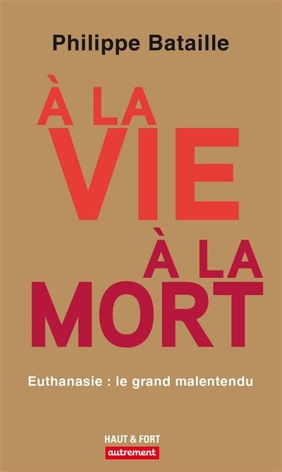 A LA VIE, A LA MORT - EUTHANASIE : LE GRAND MALENTENDU