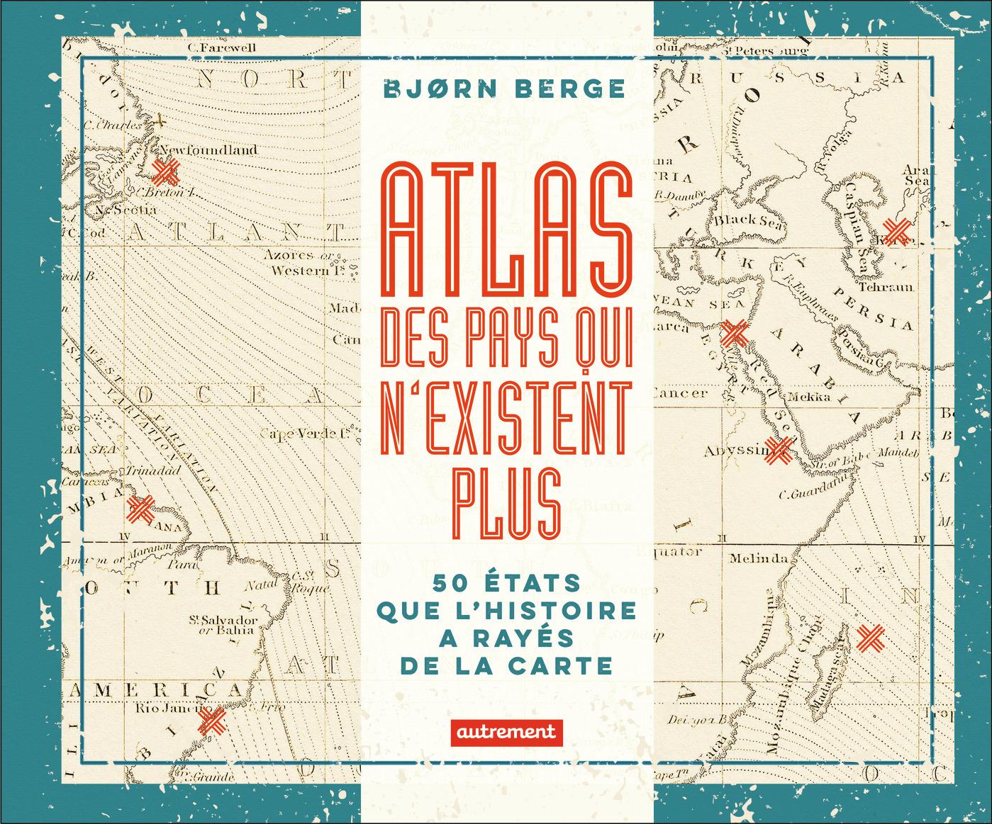ATLAS DES PAYS QUI N'EXISTENT PLUS - 50 ETATS QUE L'HISTOIRE A RAYES DE LA CARTE