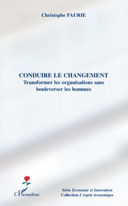 CONDUIRE LE CHANGEMENT TRANSFORMER LES ORGANISATIONS SANS BOULVERSER LES HOMMES