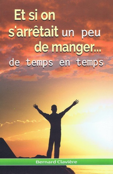 ET SI ON S ARRETAIT UN PEU DE MANGER... DE TEMPS EN TEMPS : LE JEUNE, PREMIER MOYEN NATUREL DE SANTE