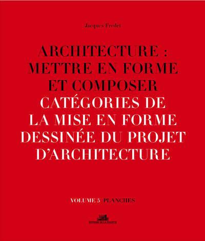 ARCHITECTURE : METTRE EN FORME ET COMPOSER - VOLUME 5 CATEGORIES DE LA MISE EN FORME DESSINEE DU PRO