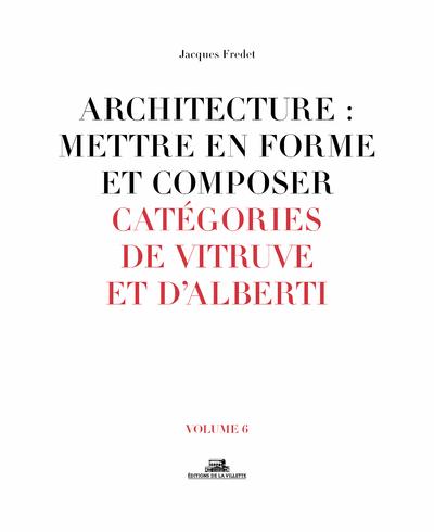 ARCHITECTURE : METTRE EN FORME ET COMPOSER - VOLUME 6 CATEGORIES DE VITRUVE ET D'ALBERTI - VOL06