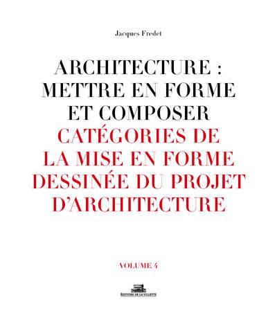 ARCHITECTURE : METTRE EN FORME ET COMPOSER - VOLUME 04 CATEGORIES DE LA MISE EN FORME DESSINEE DU PR