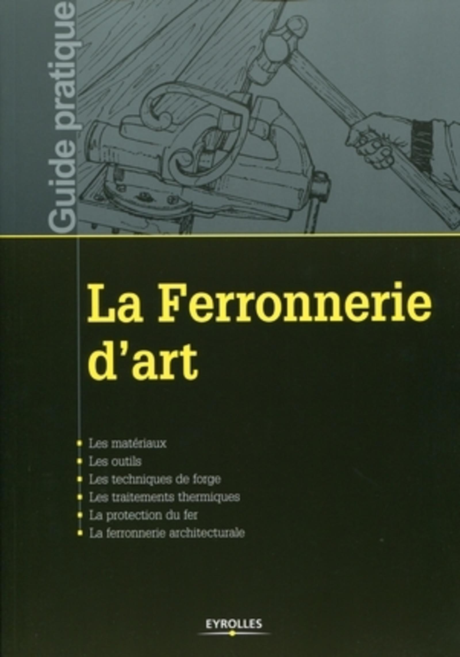 LA FERRONNERIE D'ART. LES MATERIAUX. LES OUTILS. LES TECHNIQUES DE FORGE. LES TRAITEMENTS THERMIQUES